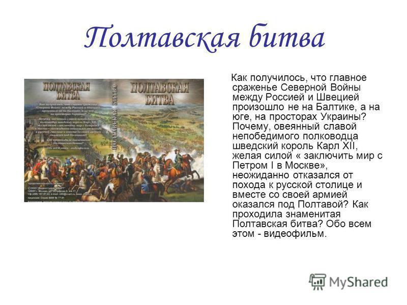 Полтавская битва Как получилось, что главное сраженье Северной Войны между Россией и Швецией произошло не на Балтике, а на юге, на просторах Украины? Почему, овеянный славой непобедимого полководца шведский король Карл XII, желая силой « заключить ми