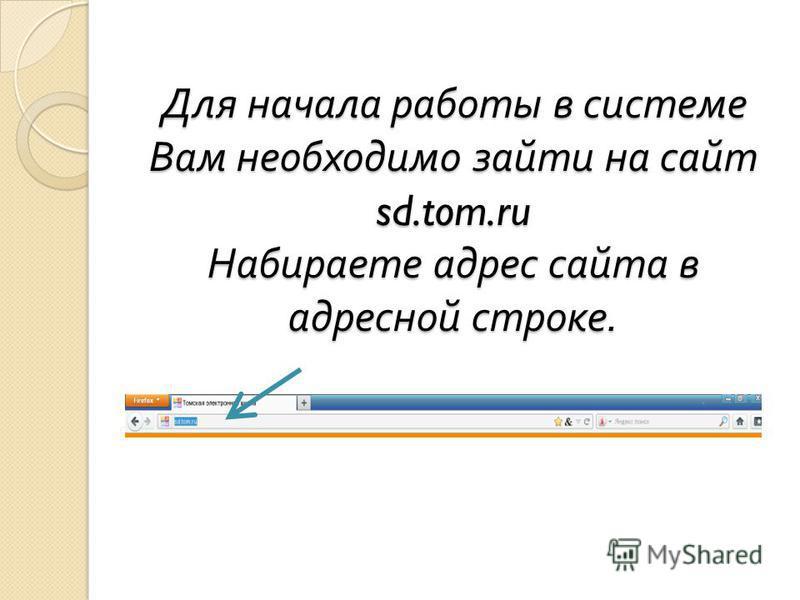 Для начала работы в системе Вам необходимо зайти на сайт sd.tom.ru Набираете адрес сайта в адресной строке.