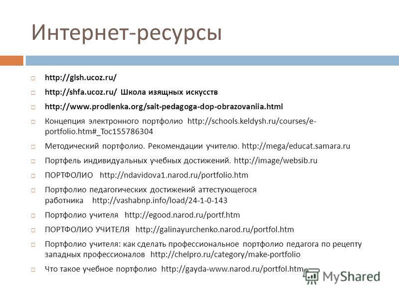 Интернет - ресурсы http://glsh.ucoz.ru/ http://shfa.ucoz.ru/ Школа изящных искусств http://www.prodlenka.org/sait-pedagoga-dop-obrazovaniia.html Концепция электронного портфолио http://schools.keldysh.ru/courses/e- portfolio.htm#_Toc155786304 Методич