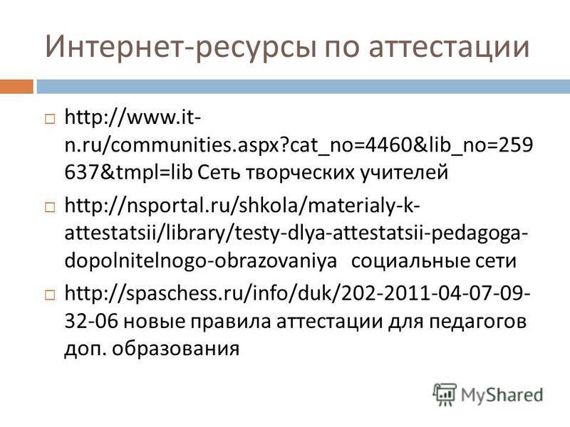 Интернет - ресурсы по аттестации http://www.it- n.ru/communities.aspx?cat_no=4460&lib_no=259 637&tmpl=lib Сеть творческих учителей http://nsportal.ru/shkola/materialy-k- attestatsii/library/testy-dlya-attestatsii-pedagoga- dopolnitelnogo-obrazovaniya
