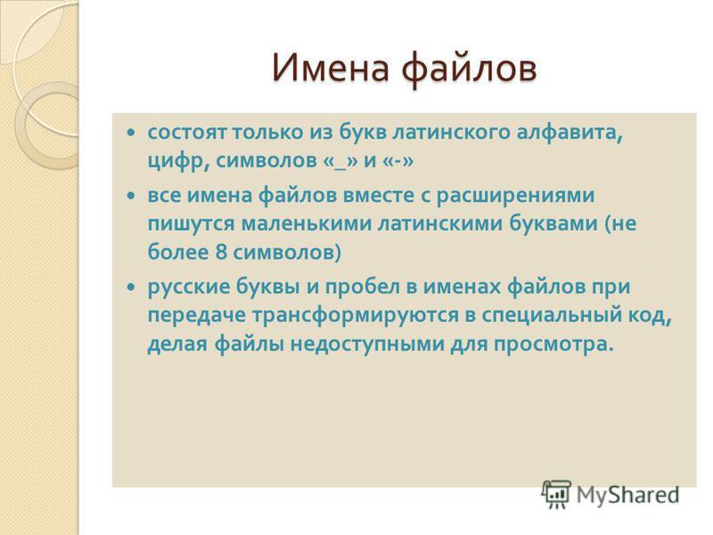 Имена файлов состоят только из букв латинского алфавита, цифр, символов «_» и «-» все имена файлов вместе с расширениями пишутся маленькими латинскими буквами ( не более 8 символов ) русские буквы и пробел в именах файлов при передаче трансформируютс
