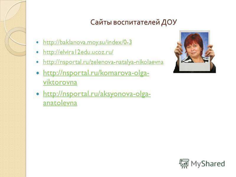 Сайты воспитателей ДОУ http://baklanova.moy.su/index/0-3 http://elvira12edu.ucoz.ru/ http://nsportal.ru/zelenova-natalya-nikolaevna http://nsportal.ru/komarova-olga- viktorovna http://nsportal.ru/komarova-olga- viktorovna http://nsportal.ru/aksyonova