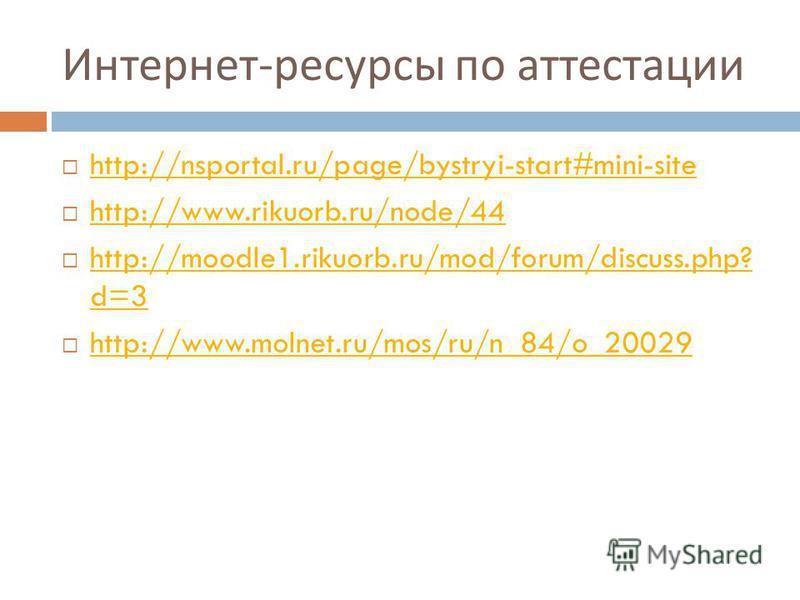 Интернет - ресурсы по аттестации http://nsportal.ru/page/bystryi-start#mini-site http://www.rikuorb.ru/node/44 http://moodle1.rikuorb.ru/mod/forum/discuss.php? d=3 http://moodle1.rikuorb.ru/mod/forum/discuss.php? d=3 http://www.molnet.ru/mos/ru/n_84/