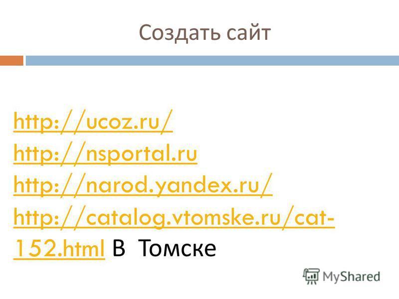 Создать сайт http://ucoz.ru/ http://nsportal.ru http://narod.yandex.ru/ http://catalog.vtomske.ru/cat- 152.htmlhttp://catalog.vtomske.ru/cat- 152. html В Томске