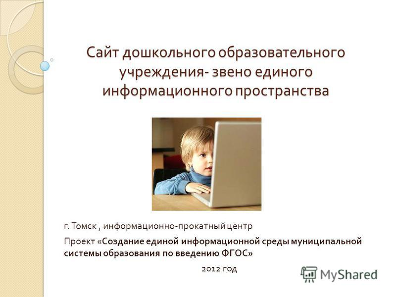 Сайт дошкольного образовательного учреждения - звено единого информационного пространства г. Томск, информационно - прокатный центр Проект « Создание единой информационной среды муниципальной системы образования по введению ФГОС » 2012 год