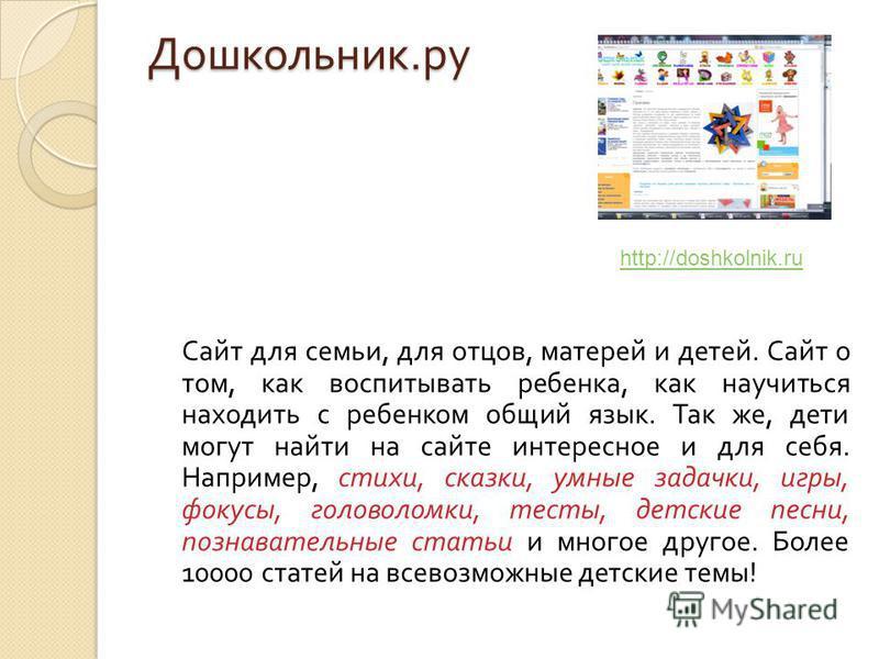 Дошкольник. ру Сайт для семьи, для отцов, матерей и детей. Сайт о том, как воспитывать ребенка, как научиться находить с ребенком общий язык. Так же, дети могут найти на сайте интересное и для себя. Например, стихи, сказки, умные задачки, игры, фокус