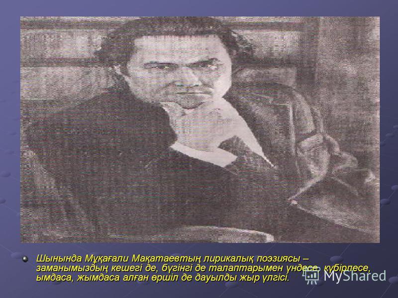Шынында Мұқағали Мақатаевтың лирикалық поэзиясы – заманымыздың кешегі де, бүгінгі де талаптарымен үндесе, күбірлесе, ымдаса, жымдаса алған өршіл де дауылды жыр үлгісі.