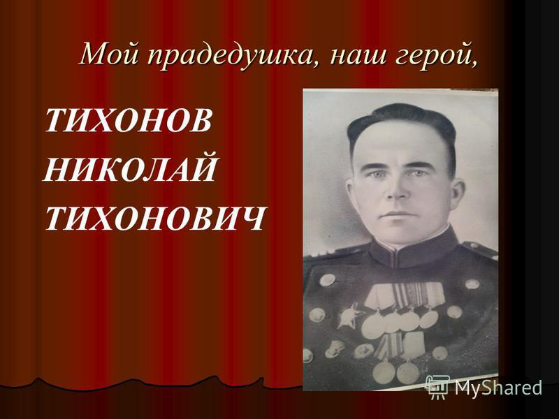 Мой прадедушка, наш герой, ТИХОНОВ НИКОЛАЙ ТИХОНОВИЧ