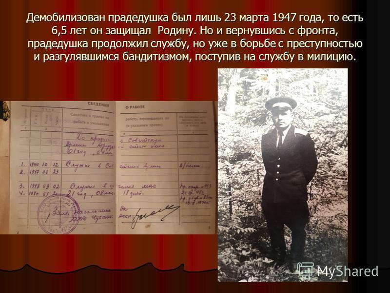 Демобилизован прадедушка был лишь 23 марта 1947 года, то есть 6,5 лет он защищал Родину. Но и вернувшись с фронта, прадедушка продолжил службу, но уже в борьбе с преступностью и разгулявшимся бандитизмом, поступив на службу в милицию.