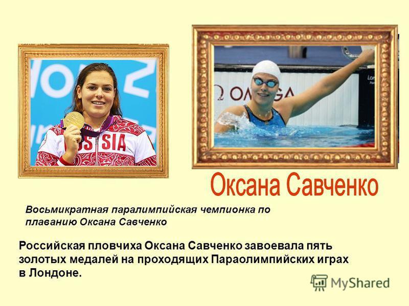 Восьмикратная параолимпийская чемпионка по плаванию Оксана Савченко Российская пловчиха Оксана Савченко завоевала пять золотых медалей на проходящих Параолимпийских играх в Лондоне.