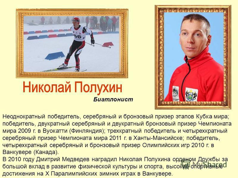 Биатлонист Неоднократный победитель, серебряный и бронзовый призер этапов Кубка мира; победитель, двукратный серебряный и двукратный бронзовый призер Чемпионата мира 2009 г. в Вуокатти (Финляндия); трехкратный победитель и четырехкратный серебряный п