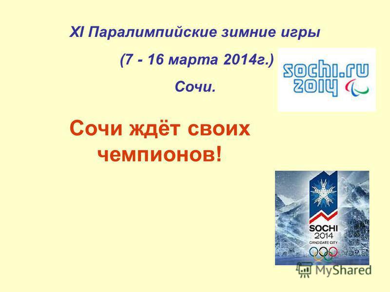 XI Паралимпийские зимние игры (7 - 16 марта 2014 г.) Сочи. Сочи ждёт своих чемпионов!