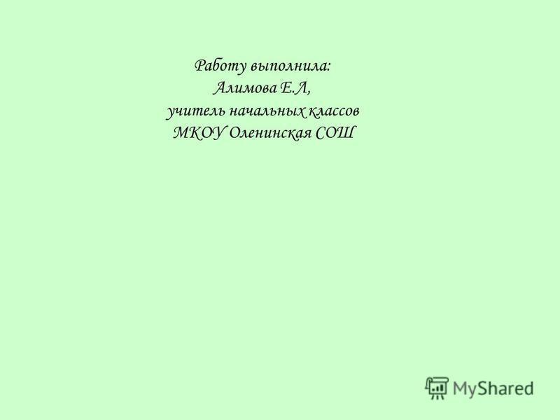 Работу выполнила: Алимова Е.Л, учитель начальных классов МКОУ Оленинская СОШ