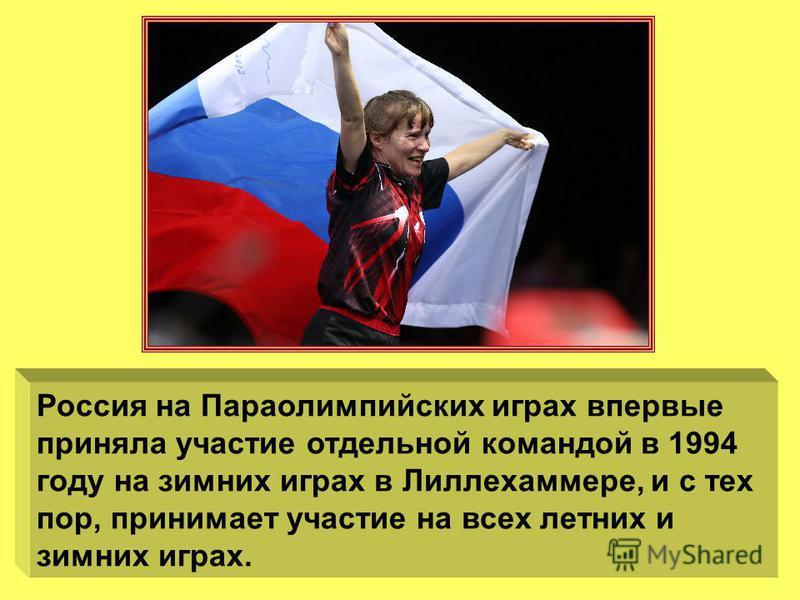 Россия на Параолимпийских играх впервые приняла участие отдельной командой в 1994 году на зимних играх в Лиллехаммере, и с тех пор, принимает участие на всех летних и зимних играх.