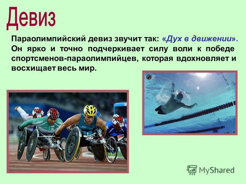 Параолимпийский девиз звучит так: «Дух в движении». Он ярко и точно подчеркивает силу воли к победе спортсменов-параолимпийцев, которая вдохновляет и восхищает весь мир.