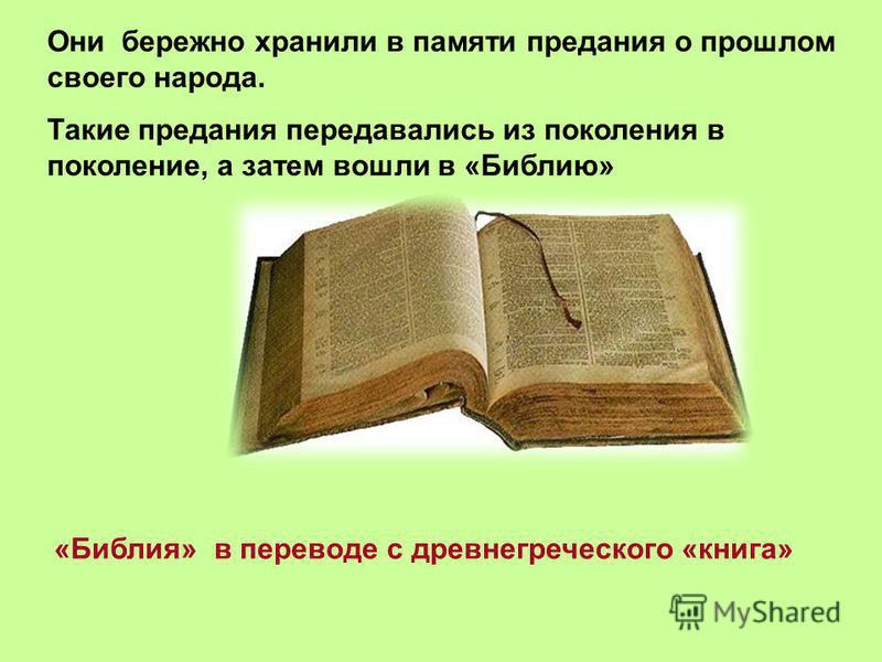 Они бережно хранили в памяти предания о прошлом своего народа. Такие предания передавались из поколения в поколение, а затем вошли в «Библию» «Библия» в переводе с древнегреческого «книга»