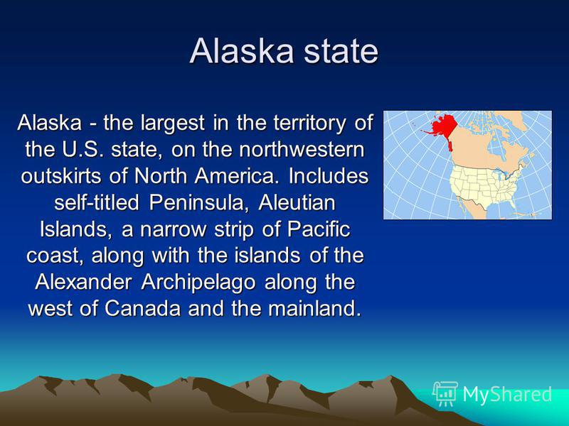 Alaska state Alaska - the largest in the territory of the U.S. state, on the northwestern outskirts of North America. Includes self-titled Peninsula, Aleutian Islands, a narrow strip of Pacific coast, along with the islands of the Alexander Archipela