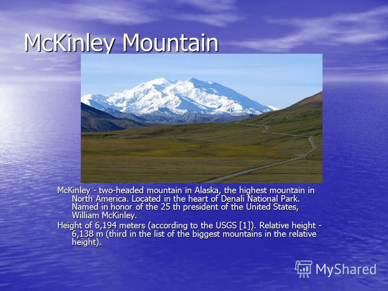 McKinley Mountain McKinley - two-headed mountain in Alaska, the highest mountain in North America. Located in the heart of Denali National Park. Named in honor of the 25 th president of the United States, William McKinley. Height of 6,194 meters (acc