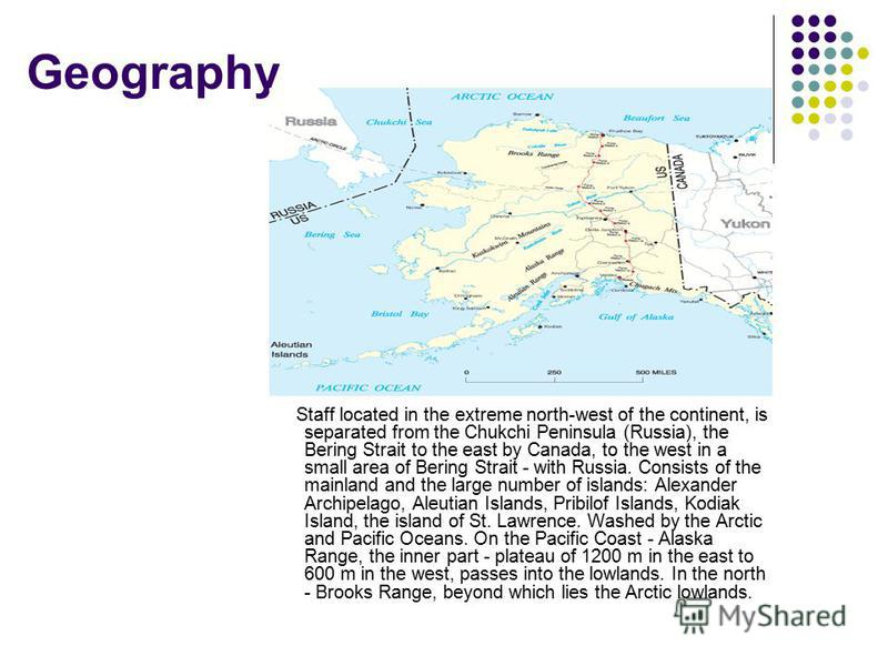 Geography Staff located in the extreme north-west of the continent, is separated from the Chukchi Peninsula (Russia), the Bering Strait to the east by Canada, to the west in a small area of Bering Strait - with Russia. Consists of the mainland and th
