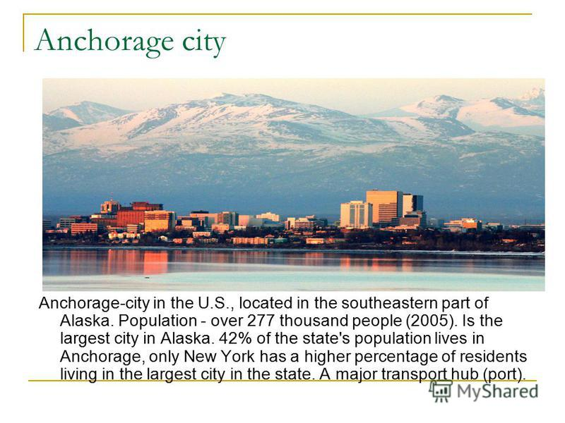 Anchorage city Anchorage-city in the U.S., located in the southeastern part of Alaska. Population - over 277 thousand people (2005). Is the largest city in Alaska. 42% of the state's population lives in Anchorage, only New York has a higher percentag