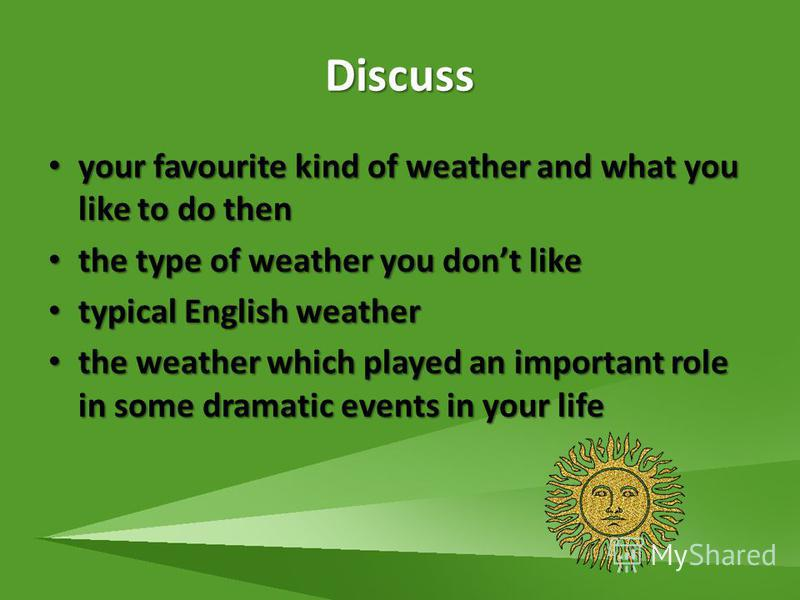 Discuss your favourite kind of weather and what you like to do then your favourite kind of weather and what you like to do then the type of weather you dont like the type of weather you dont like typical English weather typical English weather the we