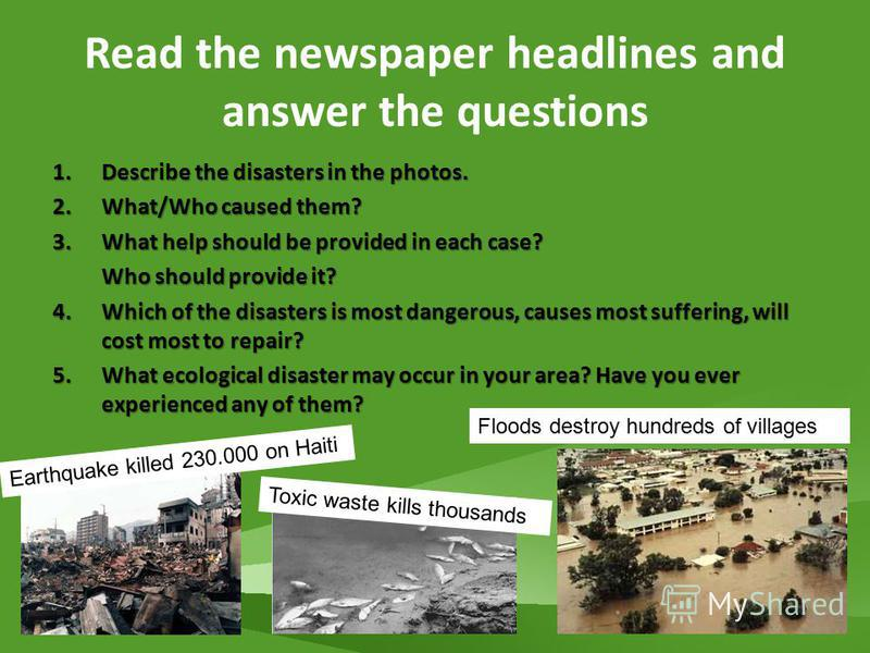Read the newspaper headlines and answer the questions 1.Describe the disasters in the photos. 2.What/Who caused them? 3.What help should be provided in each case? Who should provide it? Who should provide it? 4.Which of the disasters is most dangerou