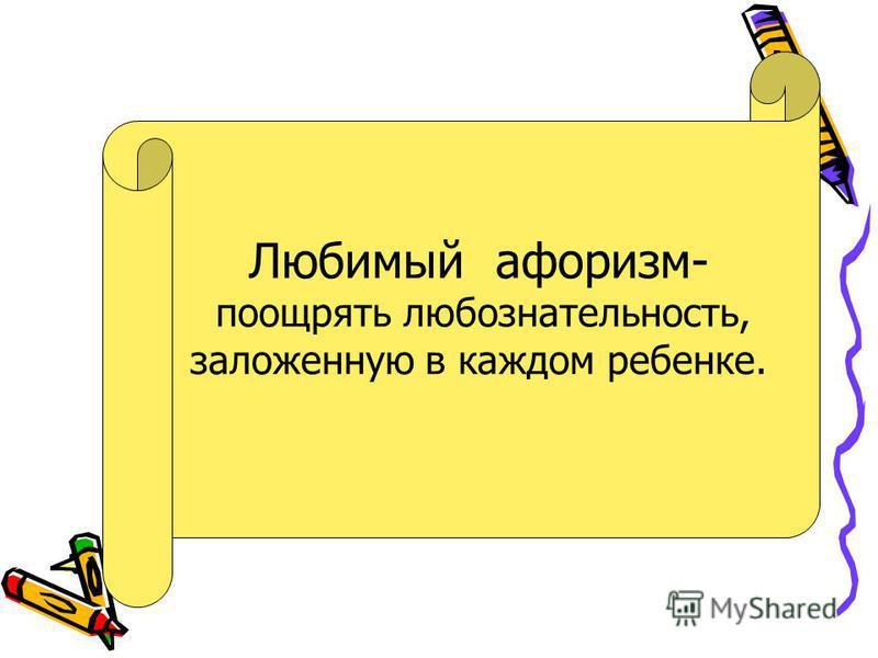 . Любимый афоризм- поощрять любознательность, заложенную в каждом ребенке.