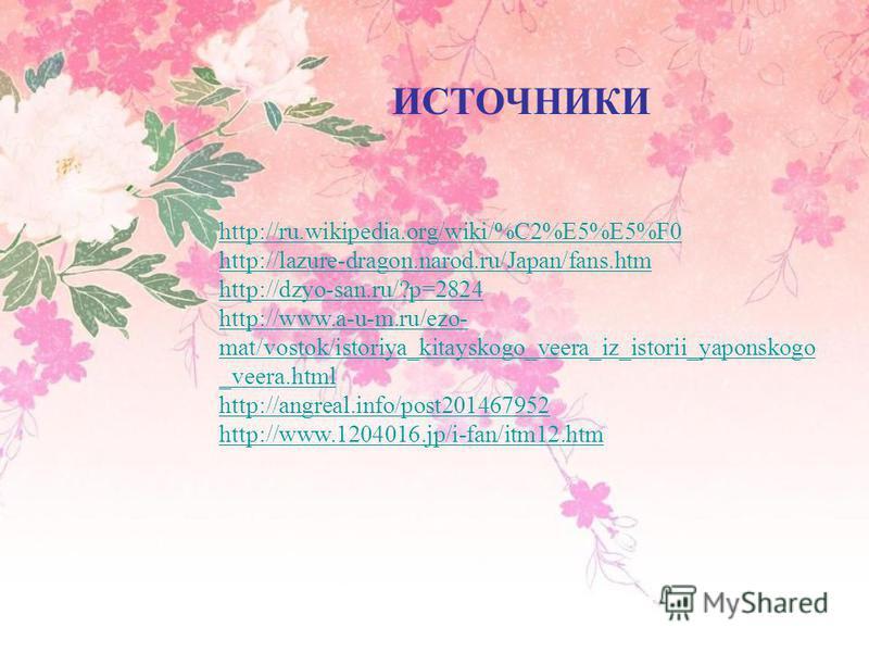 ИСТОЧНИКИ http://ru.wikipedia.org/wiki/%C2%E5%E5%F0 http://lazure-dragon.narod.ru/Japan/fans.htm http://dzyo-san.ru/?p=2824 http://www.a-u-m.ru/ezo- mat/vostok/istoriya_kitayskogo_veera_iz_istorii_yaponskogo _veera.html http://angreal.info/post201467