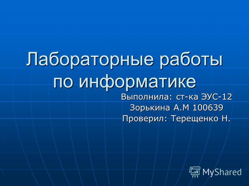 Лабораторные работы по информатике Выполнила: ст-ка ЭУС-12 Зорькина А.М 100639 Проверил: Терещенко Н.