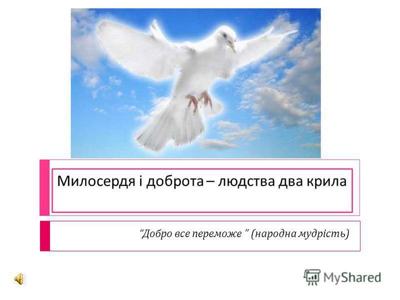 Милосердя і доброта – людства два крила Добро все переможе ( народна мудрість )