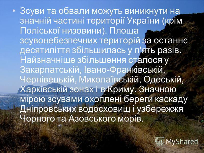 Зсуви та обвали можуть виникнути на значній частині території України (крім Поліської низовини). Площа зсувонебезпечних територій за останнє десятиліття збільшилась у п'ять разів. Найзначніше збільшення сталося у Закарпатській, Івано-Франківській, Че