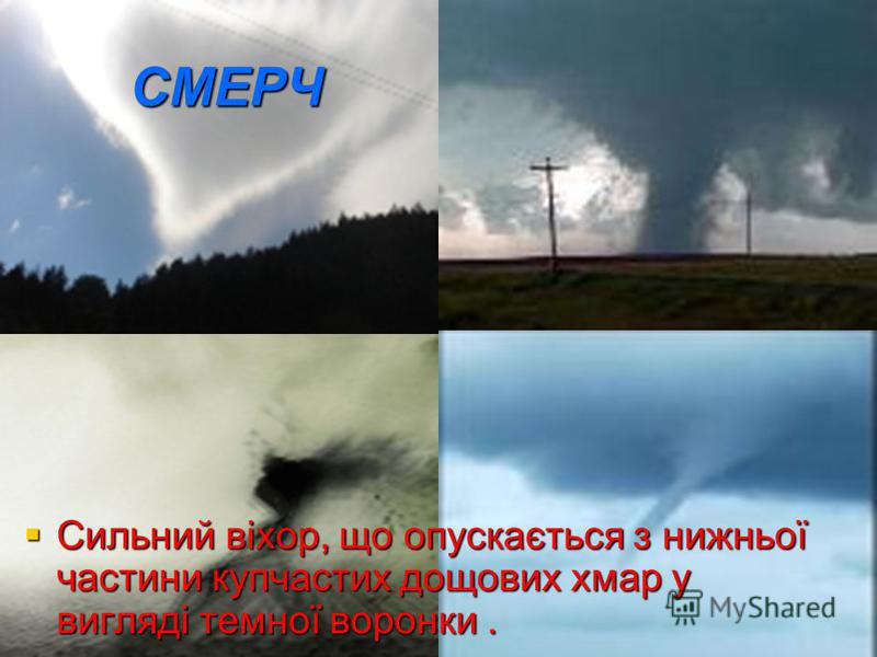 СМЕРЧ Сильний віхор, що опускається з нижньої частини купчастих дощових хмар у вигляді темної воронки. Сильний віхор, що опускається з нижньої частини купчастих дощових хмар у вигляді темної воронки.