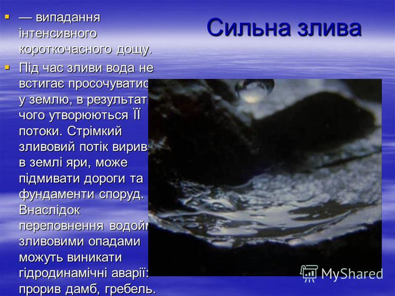 Сильна злива випадання інтенсивного короткочасного дощу. випадання інтенсивного короткочасного дощу. Під час зливи вода не встигає просочуватися у землю, в результаті чого утворюються ЇЇ потоки. Стрімкий зливовий потік вириває в землі яри, може підми