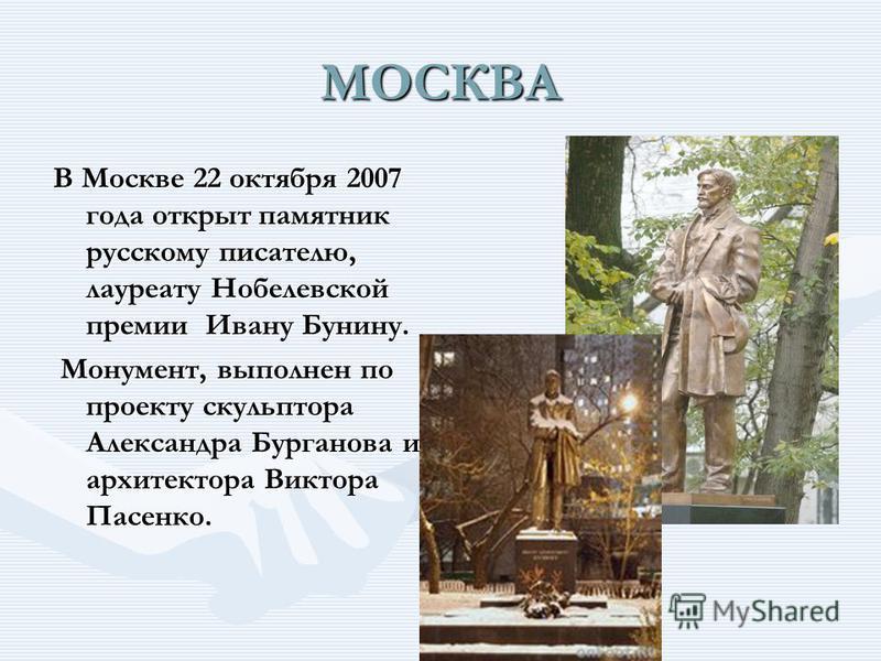 МОСКВА В Москве 22 октября 2007 года открыт памятник русскому писателю, лауреату Нобелевской премии Ивану Бунину. Монумент, выполнен по проекту скульптора Александра Бурганова и архитектора Виктора Пасенко. Монумент, выполнен по проекту скульптора Ал