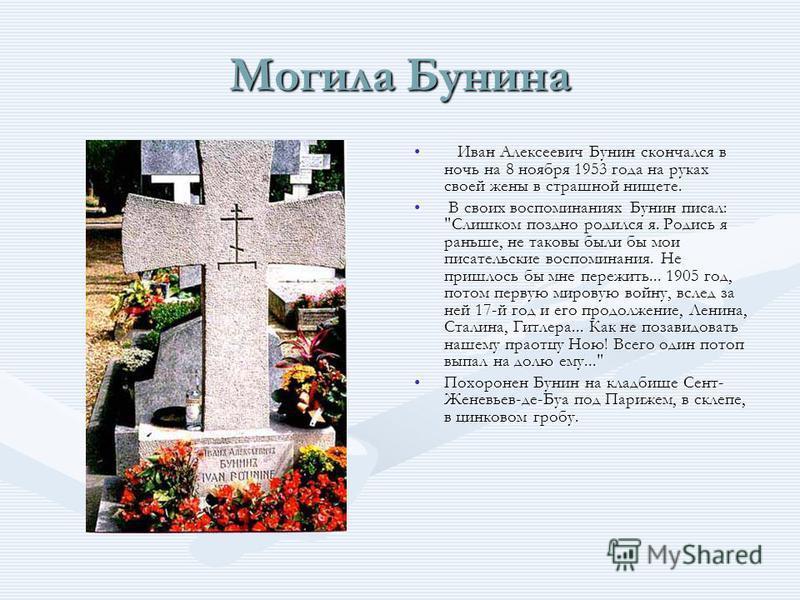 Могила Бунина Иван Алексеевич Бунин скончался в ночь на 8 ноября 1953 года на руках своей жены в страшной нищете. В своих воспоминаниях Бунин писал: