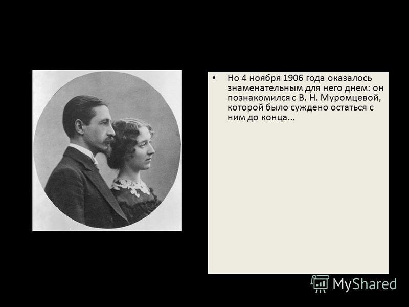 Но 4 ноября 1906 года оказалось знаменательным для него днем: он познакомился с В. Н. Муромцевой, которой было суждено остаться с ним до конца...