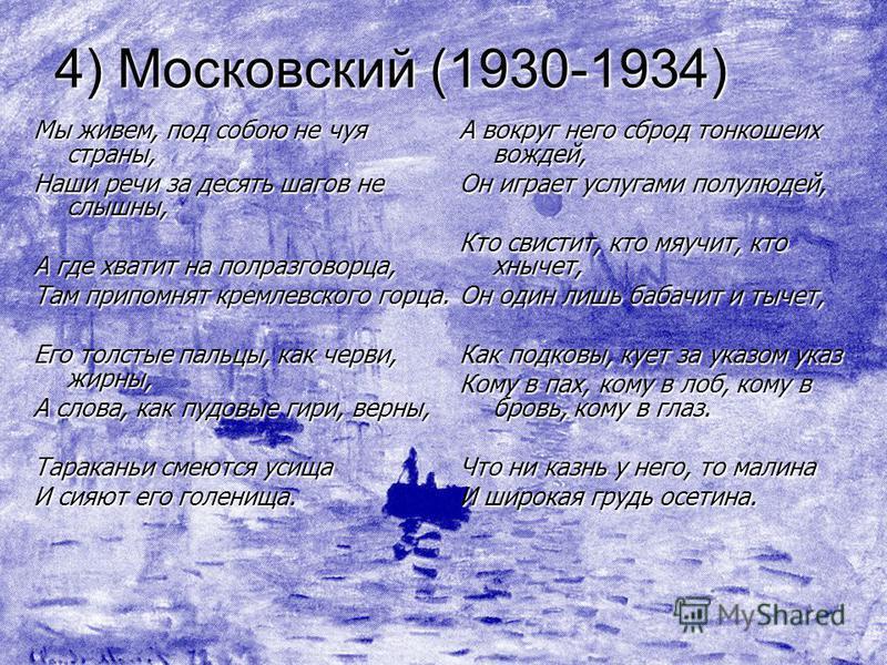 4) Московский (1930-1934) Мы живем, под собою не чуя страны, Наши речи за десять шагов не слышны, А где хватит на полразговорца, Там припомнят кремлевского горца. Его толстые пальцы, как черви, жирны, А слова, как пудовые гири, верны, Тараканьи смеют