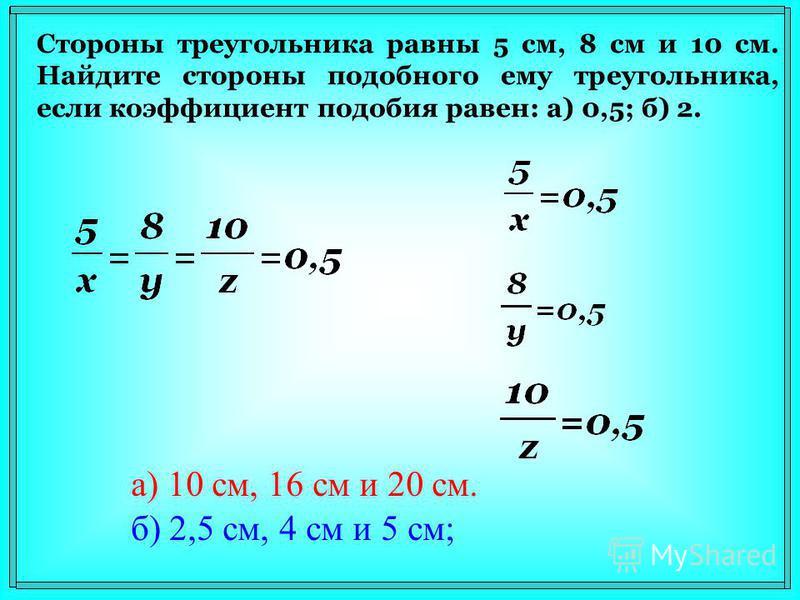 Стороны треугольника равны 5 см, 8 см и 10 см. Найдите стороны подобного ему треугольника, если коэффициент подобия равен: а) 0,5; б) 2. б) 2,5 см, 4 см и 5 см; а) 10 см, 16 см и 20 см.