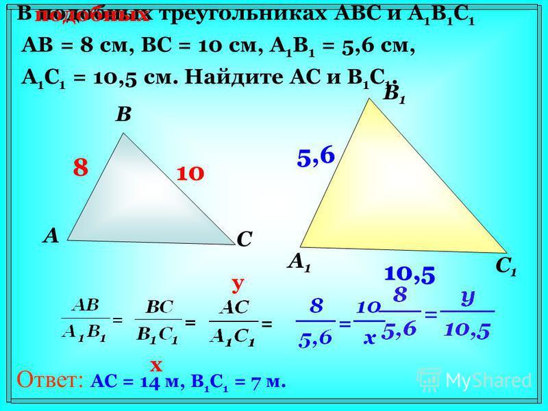 В подобных треугольниках АВС и А 1 В 1 С 1 АВ = 8 см, ВС = 10 см, А 1 В 1 = 5,6 см, А 1 С 1 = 10,5 см. Найдите АС и В 1 С 1. А В С А1А1 В1В1 С1С1 8 10 5,6 10,5 подобных 8 10 5,6 10,5 x y Ответ: AC = 14 м, B 1 C 1 = 7 м.