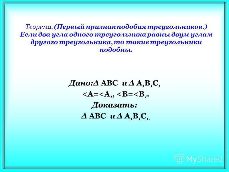 Теорема. (Первый признак подобия треугольников.) Если два угла одного треугольника равны двум углам другого треугольника, то такие треугольники подобны. Дано:Δ АВС и Δ А 1 В 1 С 1 <A=<A 1, <B=<B 1. Доказать: Δ АВС и Δ А 1 В 1 С 1.