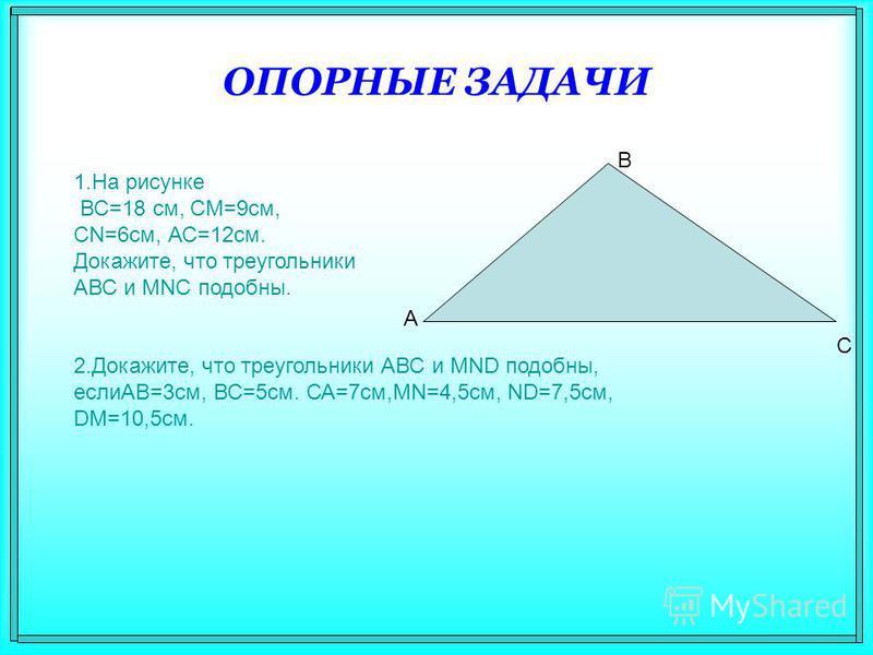 ОПОРНЫЕ ЗАДАЧИ 1. На рисунке ВС=18 см, СМ=9 см, CN=6 см, АС=12 см. Докажите, что треугольники АВС и MNC подобны. 2.Докажите, что треугольники АВС и MND подобны, еслиАВ=3 см, ВС=5 см. СА=7 см,MN=4,5 см, ND=7,5 см, DM=10,5 см. А В С