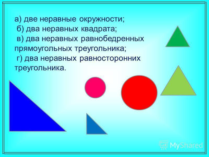 а) две неравные окружности; б) два неравных квадрата; в) два неравных равнобедренных прямоугольных треугольника; г) два неравных равносторонних треугольника.