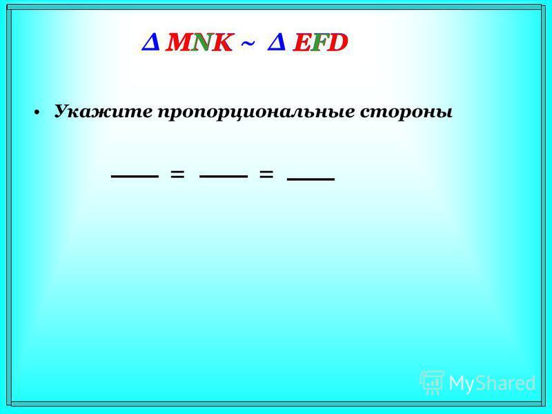 Δ MNK ~ Δ EFD Укажите пропорциональные стороны MN EF = NKFD = MKED