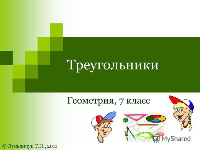 Треугольники Геометрия, 7 класс © Лукьянчук Т.Н., 2011