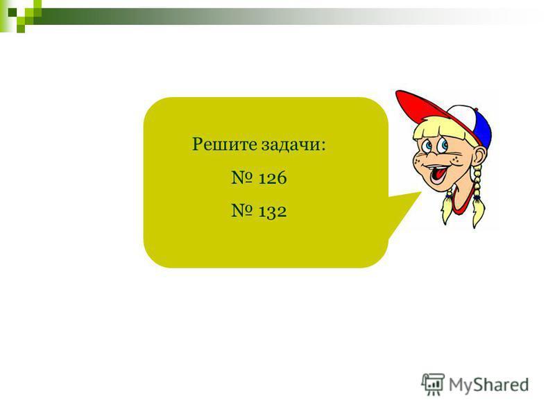 Решите задачи: 126 132