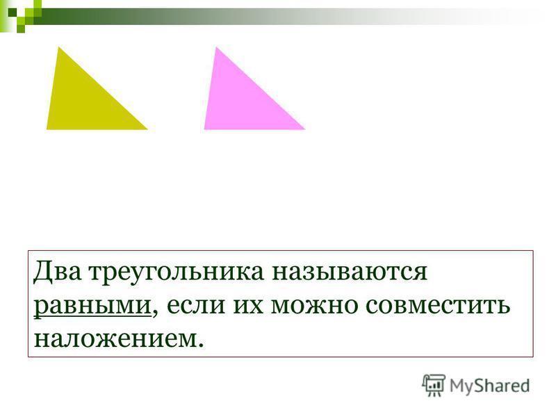 Два треугольника называются равными, если их можно совместить наложением.