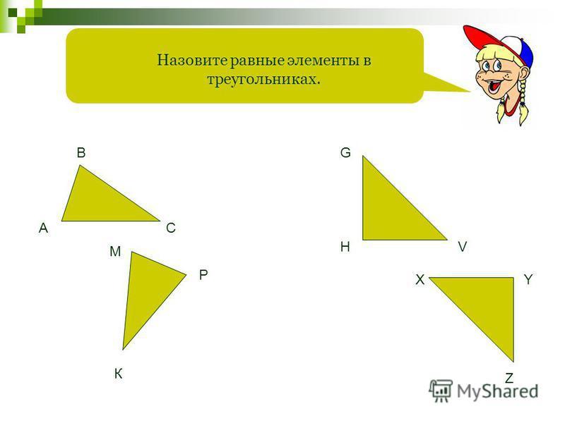 Назовите равные элементы в треугольниках. А В С М К Р G HV XY Z