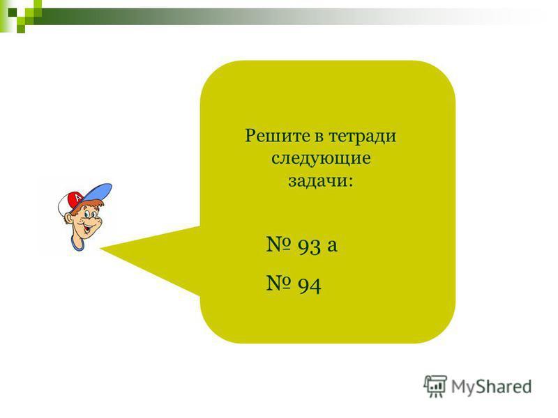Решите в тетради следующие задачи: 93 а 94