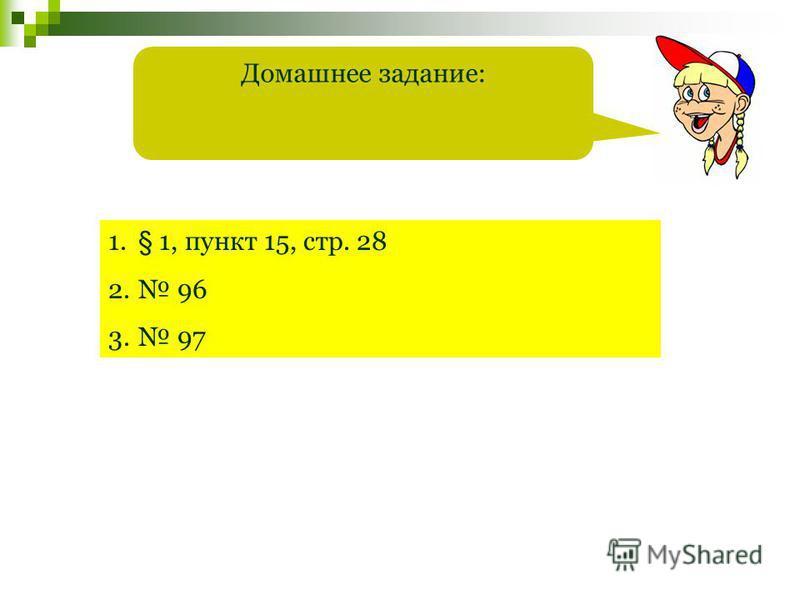 Домашнее задание: 1.§ 1, пункт 15, стр. 28 2. 96 3. 97