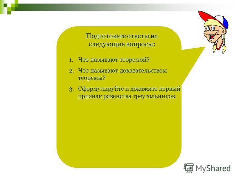 Подготовьте ответы на следующие вопросы: 1. Что называют теоремой? 2. Что называют доказательством теоремы? 3. Сформулируйте и докажите первый признак равенства треугольников.